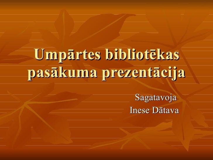 Umpārtes bibliotēkas pasākuma prezentācija Sagatavoja  Inese Dātava
