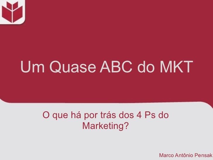 Um Quase ABC do MKT  O que há por trás dos 4 Ps do          Marketing?                            Marco Antônio Pensak