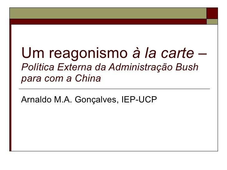 Um reagonismo  à la carte  –  Política Externa da Administração Bush para com a China Arnaldo M.A. Gonçalves, IEP-UCP