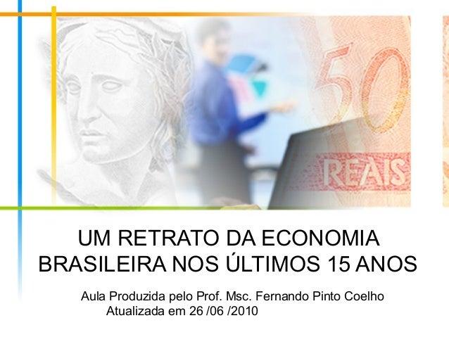 UM RETRATO DA ECONOMIABRASILEIRA NOS ÚLTIMOS 15 ANOS   Aula Produzida pelo Prof. Msc. Fernando Pinto Coelho       Atualiza...