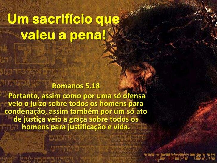 Um sacrifício que valeu a pena!<br />Romanos 5.18<br /> Portanto, assim como por uma só ofensa veio o juízo sobre todos os...