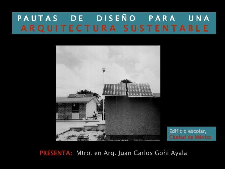PRESENTA:  Mtro. en Arq. Juan Carlos Goñi Ayala P A U T A S  D E  D I S E Ñ O  P A R A  U N A  A R Q U I T E C T U R A  S ...