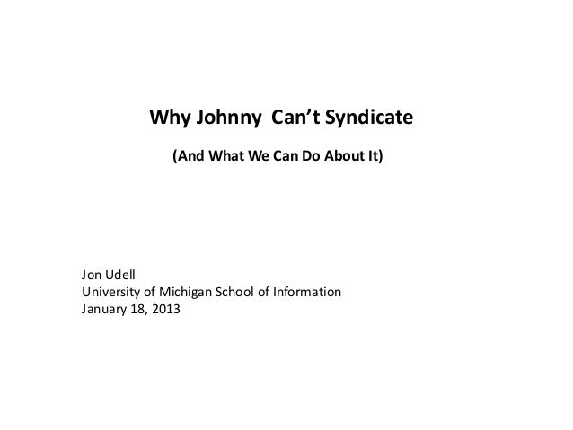 Intro Why Johnny Can't Syndicate Jon Udell University of Michigan School of Information January 18, 2013 (And What We Can ...