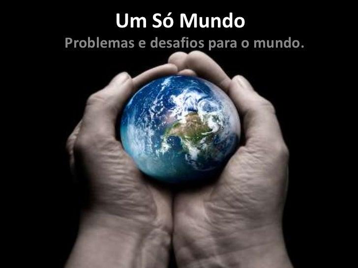 Um Só MundoProblemas e desafios para o mundo.