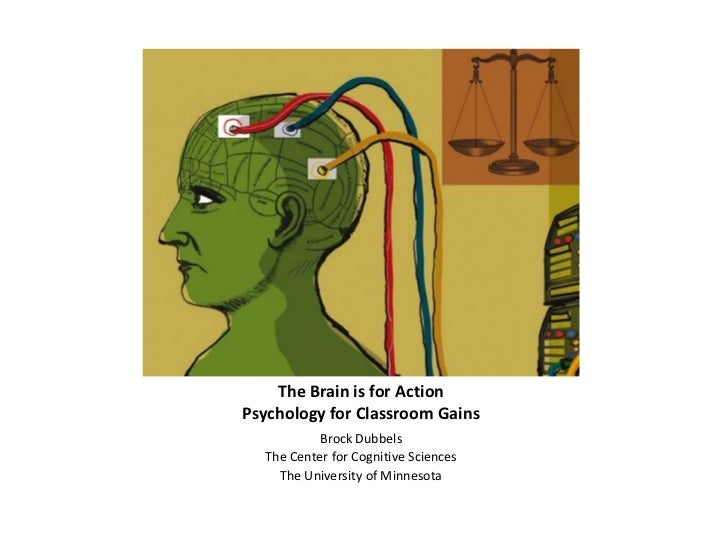 The Brain is for ActionPsychology for Classroom Gains           Brock Dubbels  The Center for Cognitive Sciences    The Un...
