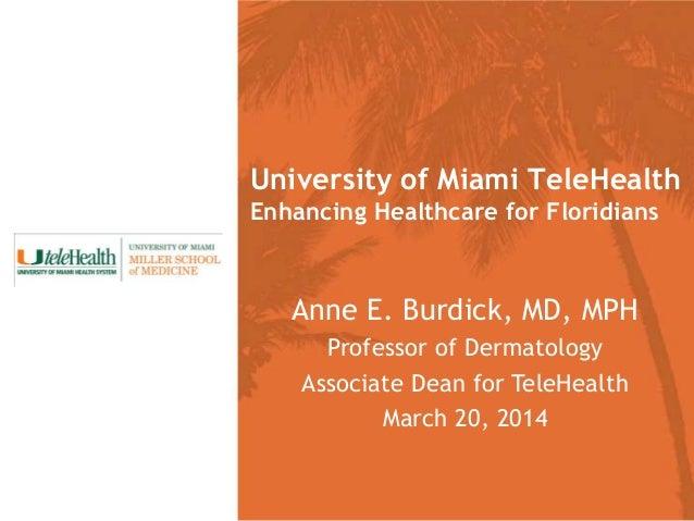 Anne E. Burdick, MD, MPH Professor of Dermatology Associate Dean for TeleHealth March 20, 2014 University of Miami TeleHea...