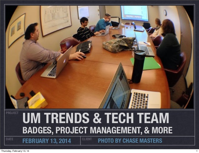 PROJECT  UM TRENDS & TECH TEAM  BADGES, PROJECT MANAGEMENT, & MORE DATE  FEBRUARY 13, 2014  Thursday, February 13, 14  CLI...