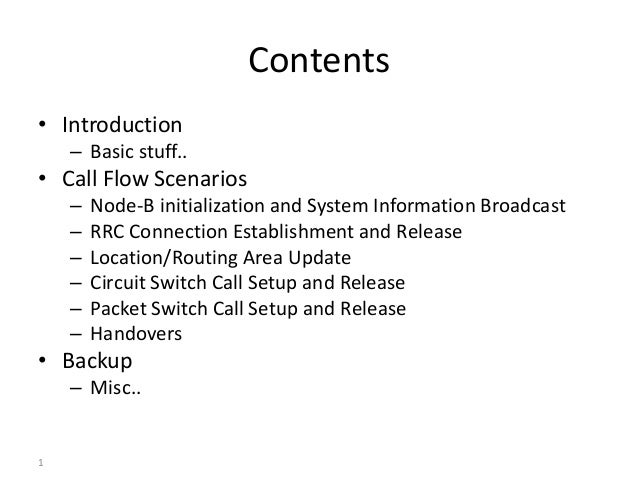 1 Contents • Introduction – Basic stuff.. • Call Flow Scenarios – Node-B initialization and System Information Broadcast –...