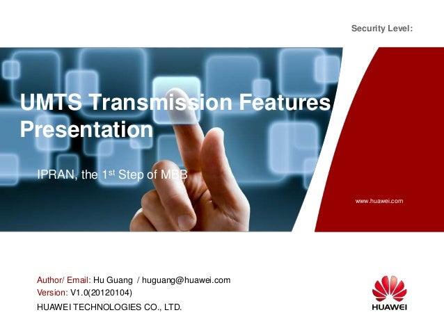 Security Level:  UMTS Transmission Features Presentation IPRAN, the 1st Step of MBB www.huawei.com  Author/ Email: Hu Guan...