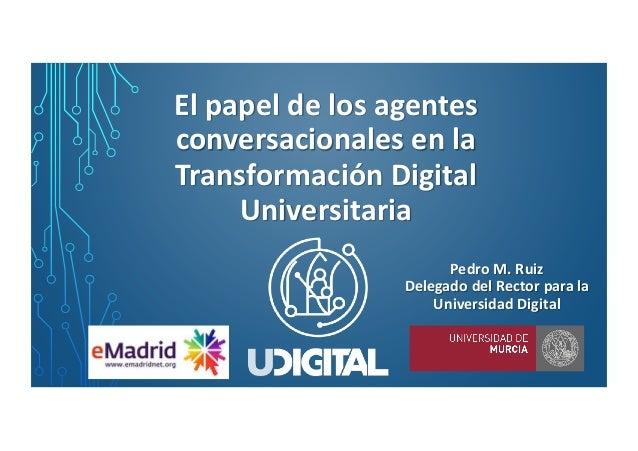 El papel de los agentes conversacionales en la Transformación Digital Universitaria Pedro M. Ruiz Delegado del Rector para...