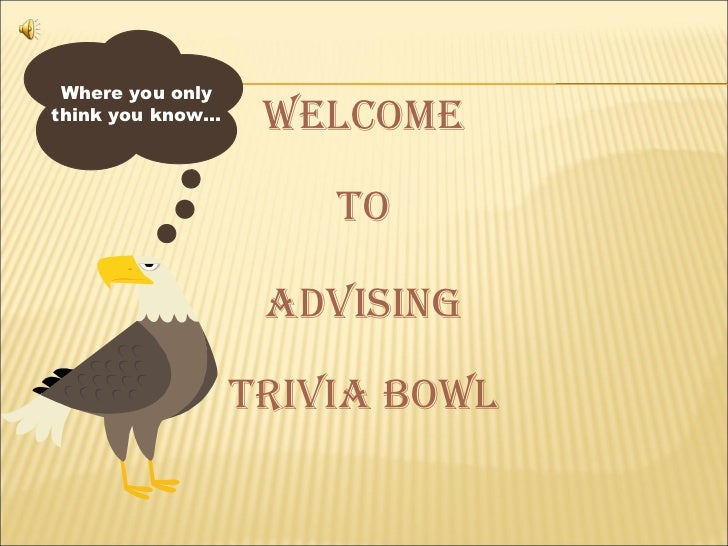 Where you onlythink you know…    welcome                      To                   Advising                  TriviA Bowl