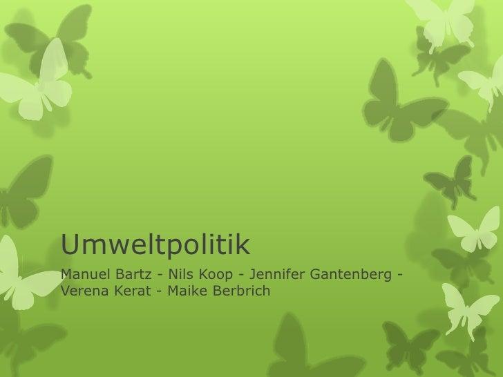 UmweltpolitikManuel Bartz - Nils Koop - Jennifer Gantenberg -Verena Kerat - Maike Berbrich