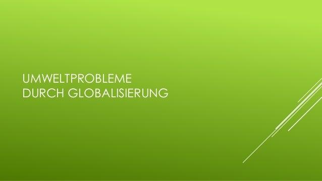 UMWELTPROBLEME DURCH GLOBALISIERUNG