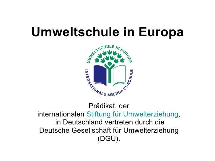 Umweltschule in Europa Prädikat, der  internationalen  Stiftung für Umwelterziehung ,  in Deutschland vertreten durch die ...