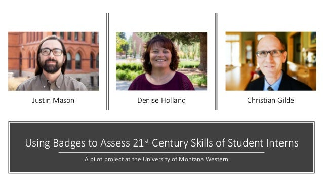 Using Badges to Assess 21st Century Skills of Student Interns A pilot project at the University of Montana Western Christi...