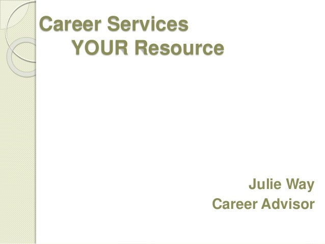 Career Services YOUR Resource Julie Way Career Advisor