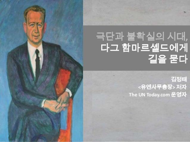 극단과 불확실의 시대, 다그 함마르셸드에게 길을 묻다 김정태 <유엔사무총장> 저자 The UN Today.com 운영자