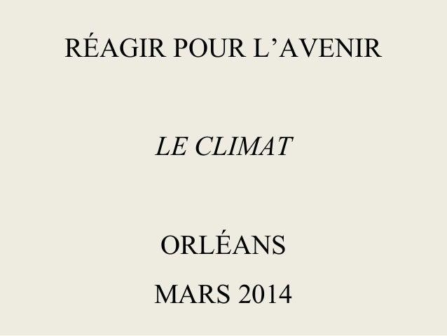 RÉAGIR POUR L'AVENIR LE CLIMAT ORLÉANS MARS 2014