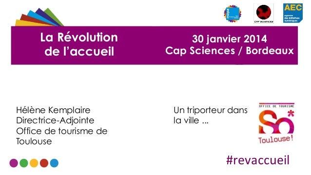 La Révolution de l'accueil  Hélène Kemplaire Directrice-Adjointe Office de tourisme de Toulouse  30 janvier 2014 Cap Scien...