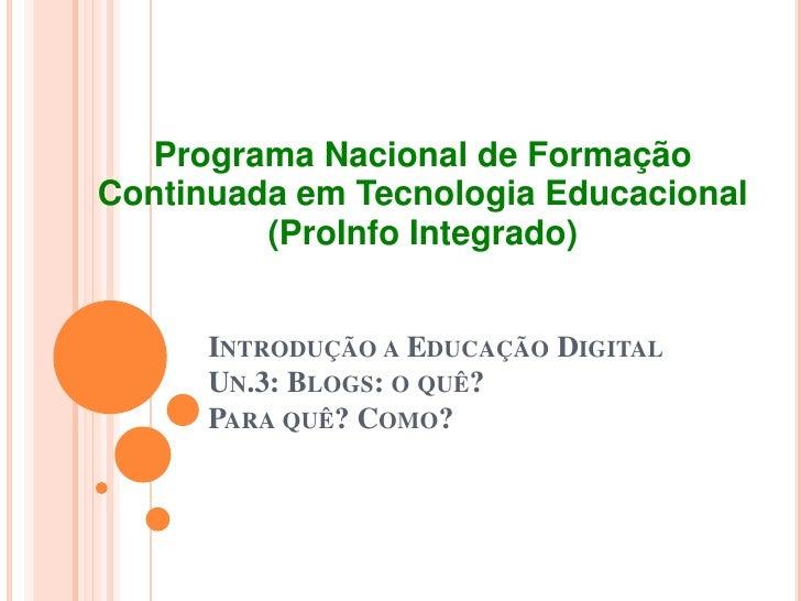 Introdução a Educação Digital Un.3: Blogs: o quê? Para quê? Como?<br />ProgramaNacional de FormaçãoContinuadaemTecnologiaE...