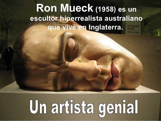 Ron Mueck (1958) es unescultor hiperrealista australiano     que vive en Inglaterra.