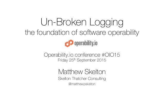 Un-Broken Logging the foundation of software operability Operability.io conference #OIO15 Friday 25th September 2015 Matth...