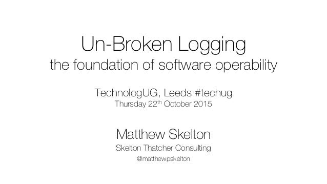 Un-Broken Logging the foundation of software operability TechnologUG, Leeds #techug Thursday 22th October 2015 Matthew Ske...