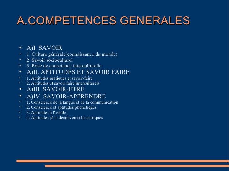 A.COMPETENCES GENERALES  <ul><li>A)I. SAVOIR </li></ul><ul><li>1. Culture générale(connaissance du monde) </li></ul><ul><l...