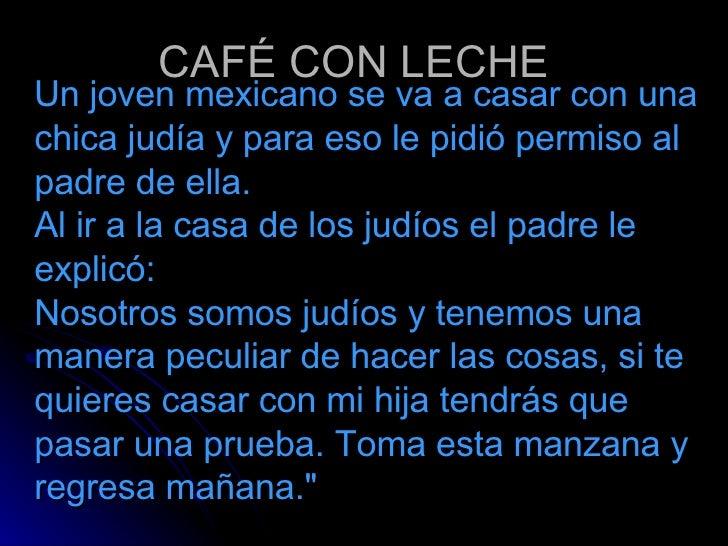CAFÉ CON LECHE <ul><li>Un joven mexicano se va a casar con una chica judía y para eso le pidió permiso al padre de ella. A...