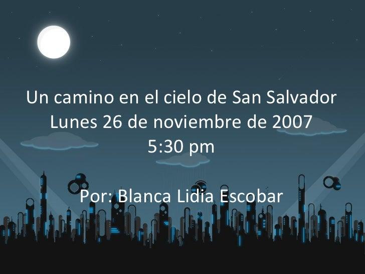 Un camino en el cielo de San Salvador Lunes 26 de noviembre de 2007 5:30 pm Por: Blanca Lidia Escobar