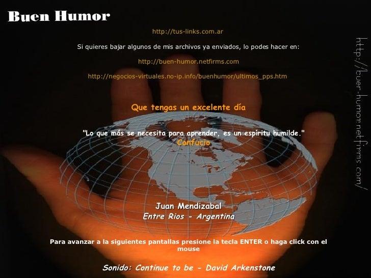 http://tus-links.com.ar   Si quieres bajar algunos de mis archivos ya enviados, lo podes hacer en: http://buen-humor.netfi...