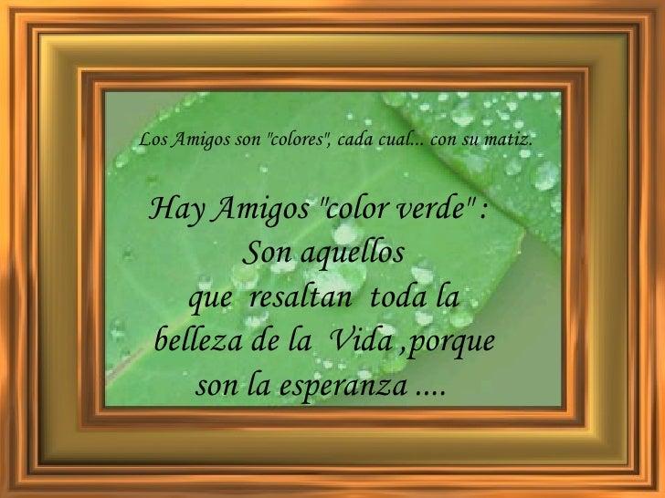 """Los Amigos son """"colores"""", cada cual... con su matiz.   Hay Amigos """"color verde"""" :  Son aquellos quer..."""