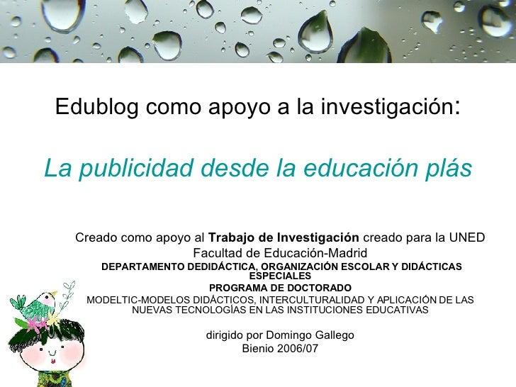 Edublog como apoyo a la investigación :   La publicidad desde la educación plástica Creado como apoyo al  Trabajo de Inves...