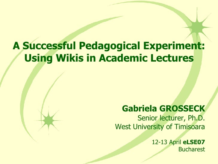 A Successful Pedagogical Experiment: Using Wikis in Academic Lectures Gabriela GROSSECK Senior lecturer, Ph.D. West Univer...