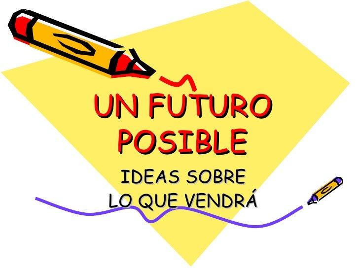 UN FUTURO POSIBLE IDEAS SOBRE LO QUE VENDRÁ