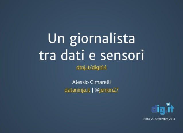 Un giornalista  tra dati e sensori  Alessio Cimarelli  dataninja.it | @jenkin27  Prato, 20 settembre 2014  dtnj.it/digit14
