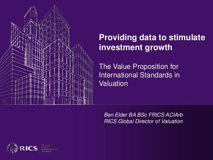 Providing data to stimulateinvestment growthThe Value Proposition forInternational Standards inValuation Ben Elder BA BSc ...
