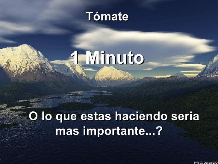 Tómate  1 Minuto  O lo que estas haciendo seria  mas importante...?