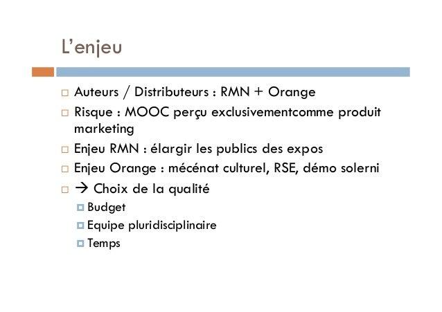 L'enjeu  ! Auteurs / Distributeurs : RMN + Orange  ! Risque : MOOC perçu exclusivementcomme produit  marketing  ! Enjeu RM...