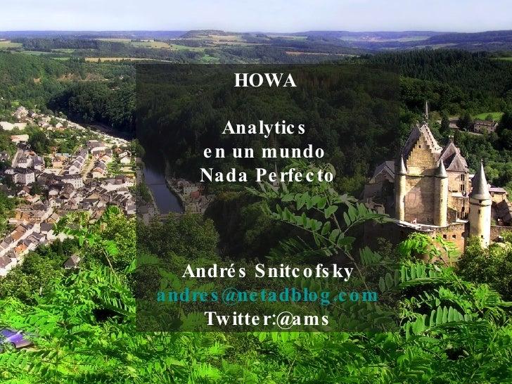 HOWA  Analytics  en un mundo  Nada Perfecto Andrés Snitcofsky [email_address] Twitter:@ams