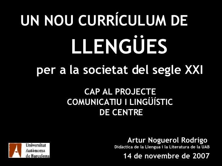 UN NOU CURRÍCULUM DE   LLENGUA  per a la societat del segle XXI Artur Noguerol Rodrigo  Didàctica de la Llengua i la Liter...
