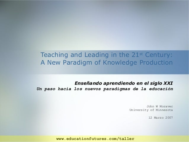 Teaching and Leading in the 21st Century: A New Paradigm of Knowledge Production Enseñando aprendiendo en el siglo XXI Un ...