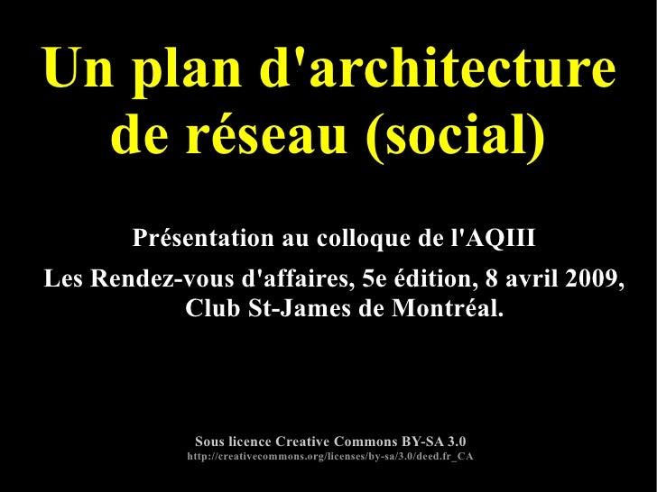 Un plan d'architecture de réseau (social) Présentation au colloque de l'AQIII Les Rendez-vous d'affaires, 5e édition, 8 av...