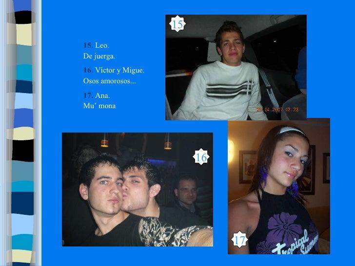 15 17 16 15.   Leo. De juerga. 16.  Víctor y Migue. Osos amorosos... 17.  Ana. Mu' mona