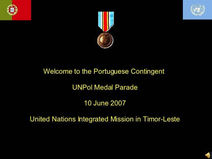 Welcome to the Portuguese Contingent  UNPol Medal Parade 10 June 2007 United Nations Integrated Mission in Timor-Leste