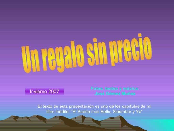 Un regalo sin precio Invierno 2007 Fotos, textos y música: José Gómez Muñoz El texto de esta presentación es uno de los ca...