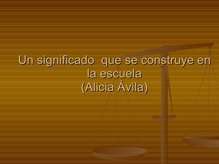 Un significado  que se construye en la escuela (Alicia Ávila)