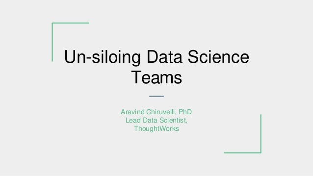 Un-siloing Data Science Teams Aravind Chiruvelli, PhD Lead Data Scientist, ThoughtWorks