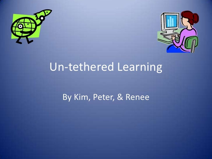 Un-tethered Learning<br />By Kim, Peter, & Renee<br />