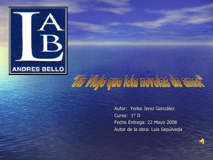 "Autor:  Yerko Jerez González Curso:  1° D Fecha Entrega: 22 Mayo 2008 Autor de la obra: Luís Sepúlveda ""Un Viejo que ..."